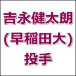 吉永健太朗(ドラフト2015候補・早稲田大)の動画チェック!