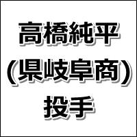 2015ドラフト候補・高橋純平(県岐阜商)