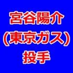 宮谷陽介(東京ガス・ドラフト2015候補)の動画をチェック!